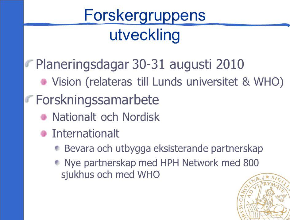 Forskergruppens utveckling Planeringsdagar 30-31 augusti 2010 Vision (relateras till Lunds universitet & WHO) Forskningssamarbete Nationalt och Nordisk Internationalt Bevara och utbygga eksisterande partnerskap Nye partnerskap med HPH Network med 800 sjukhus och med WHO