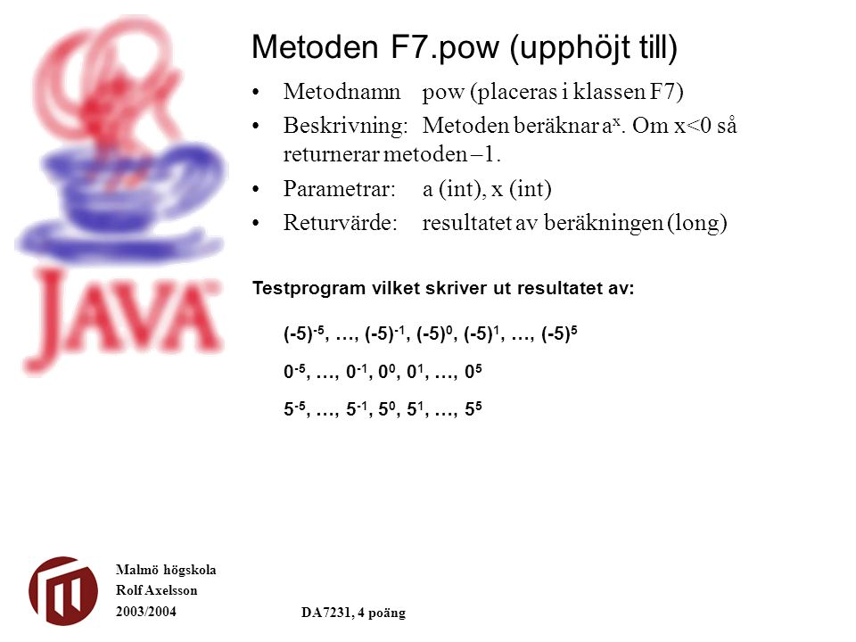 Malmö högskola Rolf Axelsson 2003/2004 DA7231, 4 poäng Metoden F7.pow (upphöjt till) Metodnamnpow (placeras i klassen F7) Beskrivning:Metoden beräknar a x.