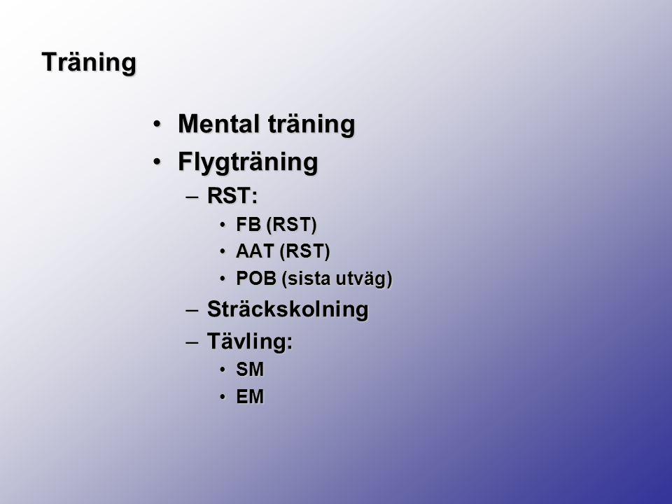 Träning Mental träningMental träning FlygträningFlygträning –RST: FB (RST)FB (RST) AAT (RST)AAT (RST) POB (sista utväg)POB (sista utväg) –Sträckskolning –Tävling: SMSM EMEM