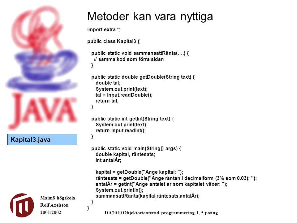 Malmö högskola Rolf Axelsson 2001/2002 DA7010 Objektorienterad programmering 1, 5 poäng Metoder kan vara nyttiga import extra.*; public class Kapital3 { public static void sammansattRänta(….) { // samma kod som förra sidan } public static double getDouble(String text) { double tal; System.out.print(text); tal = Input.readDouble(); return tal; } public static int getInt(String text) { System.out.print(text); return Input.readInt(); } public static void main(String[] args) { double kapital, räntesats; int antalÅr; kapital = getDouble( Ange kapital: ); räntesats = getDouble( Ange räntan i decimalform (3% som 0.03): ); antalÅr = getInt( Ange antalet år som kapitalet växer: ); System.out.println(); sammansattRänta(kapital,räntesats,antalÅr); } Kapital3.java