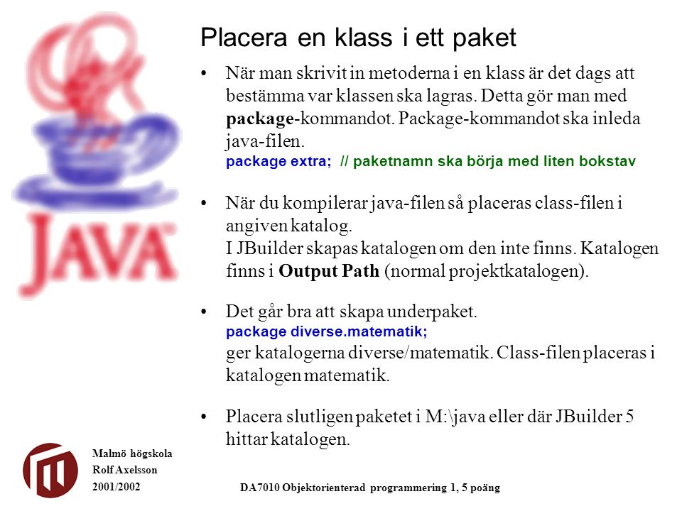 Malmö högskola Rolf Axelsson 2001/2002 DA7010 Objektorienterad programmering 1, 5 poäng Placera en klass i ett paket När man skrivit in metoderna i en klass är det dags att bestämma var klassen ska lagras.