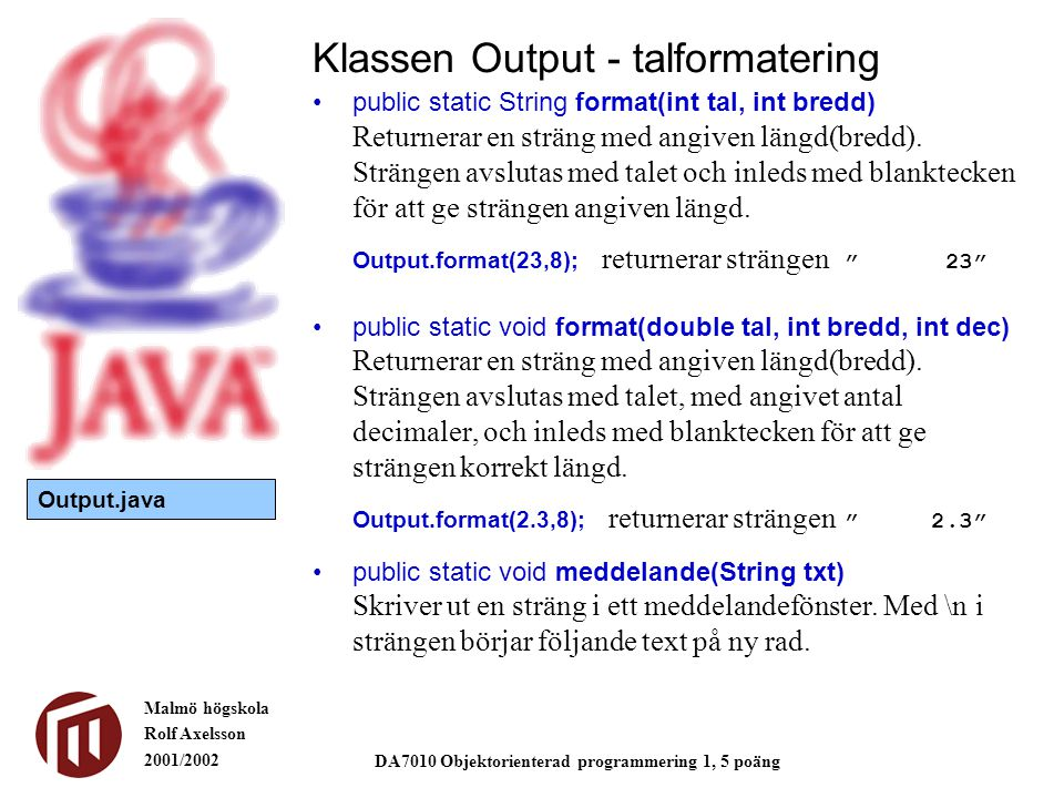 Malmö högskola Rolf Axelsson 2001/2002 DA7010 Objektorienterad programmering 1, 5 poäng public static String format(int tal, int bredd) Returnerar en sträng med angiven längd(bredd).