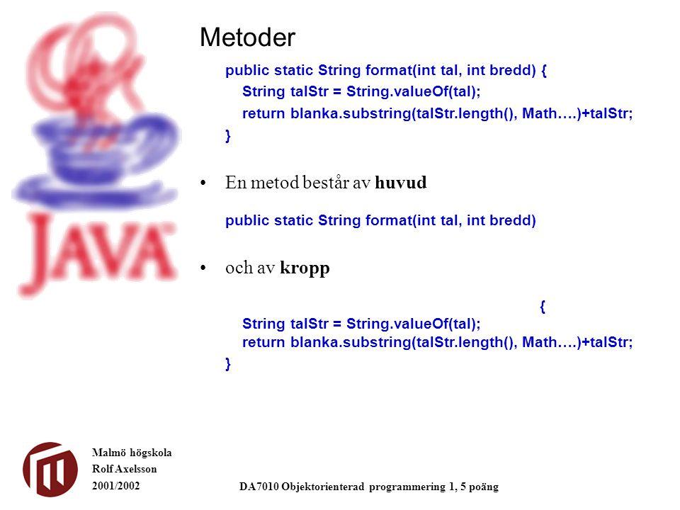 Malmö högskola Rolf Axelsson 2001/2002 DA7010 Objektorienterad programmering 1, 5 poäng Metoder public static String format(int tal, int bredd) { String talStr = String.valueOf(tal); return blanka.substring(talStr.length(), Math….)+talStr; } En metod består av huvud public static String format(int tal, int bredd) och av kropp { String talStr = String.valueOf(tal); return blanka.substring(talStr.length(), Math….)+talStr; }