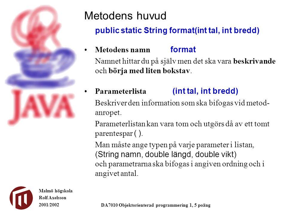 Malmö högskola Rolf Axelsson 2001/2002 DA7010 Objektorienterad programmering 1, 5 poäng Metodens huvud public static String format(int tal, int bredd) Metodens namn format Namnet hittar du på själv men det ska vara beskrivande och börja med liten bokstav.