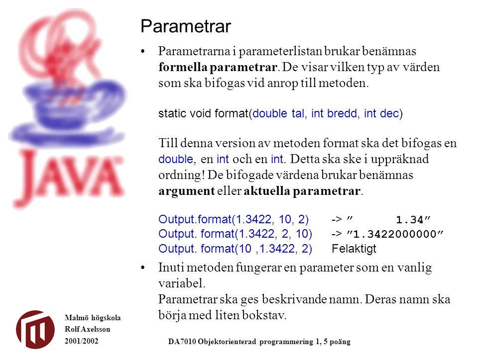 Malmö högskola Rolf Axelsson 2001/2002 DA7010 Objektorienterad programmering 1, 5 poäng Parametrar Parametrarna i parameterlistan brukar benämnas formella parametrar.
