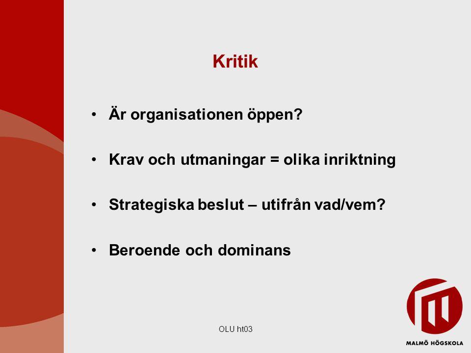 OLU ht03 Kritik Är organisationen öppen? Krav och utmaningar = olika inriktning Strategiska beslut – utifrån vad/vem? Beroende och dominans