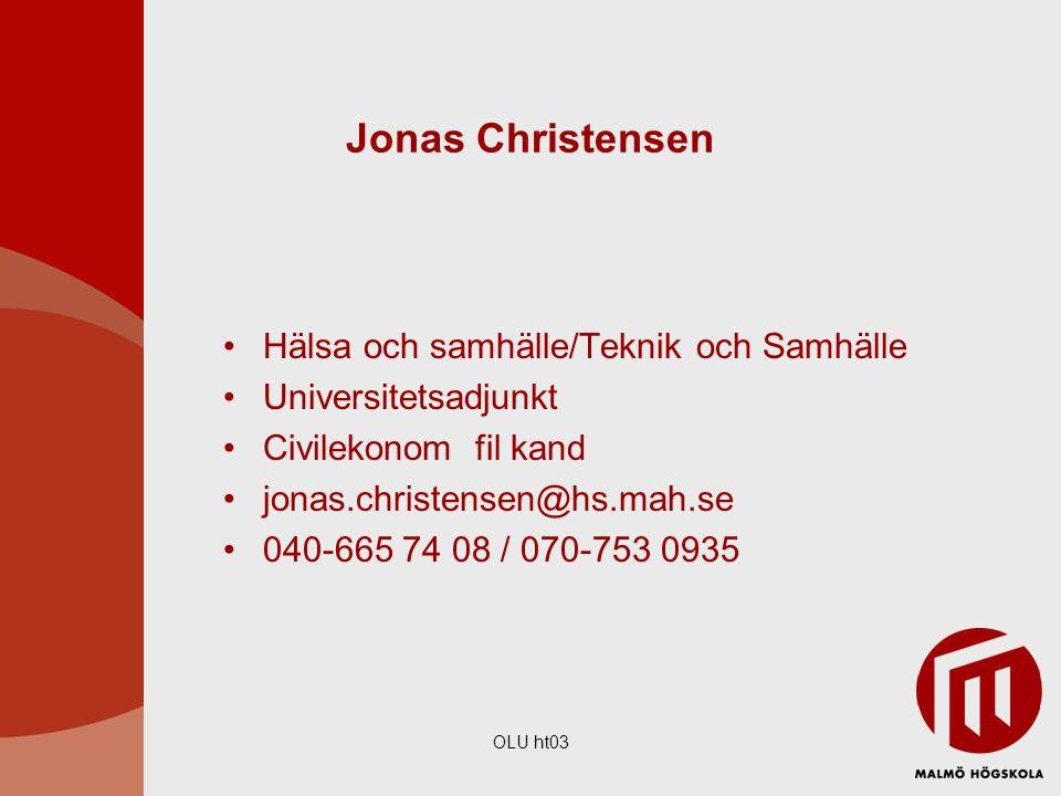 OLU ht03 Jonas Christensen Hälsa och samhälle/Teknik och Samhälle Universitetsadjunkt Civilekonom fil kand jonas.christensen@hs.mah.se 040-665 74 08 /