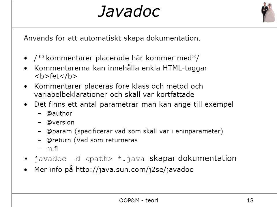OOP&M - teori18 Javadoc Används för att automatiskt skapa dokumentation. /**kommentarer placerade här kommer med*/ Kommentarerna kan innehålla enkla H