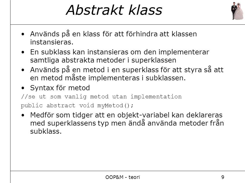 OOP&M - teori9 Abstrakt klass Används på en klass för att förhindra att klassen instansieras. En subklass kan instansieras om den implementerar samtli