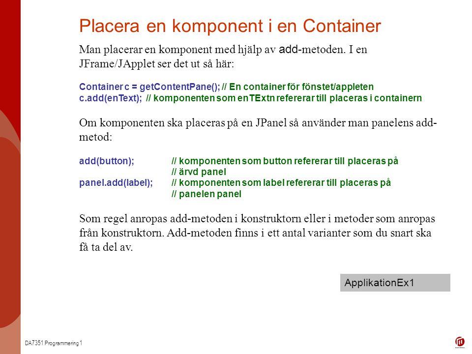 DA7351 Programmering 1 Placera en komponent i en Container Man placerar en komponent med hjälp av add -metoden.