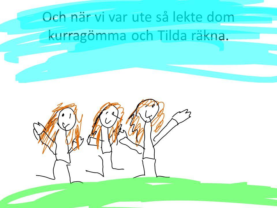 Och när vi var ute så lekte dom kurragömma och Tilda räkna.