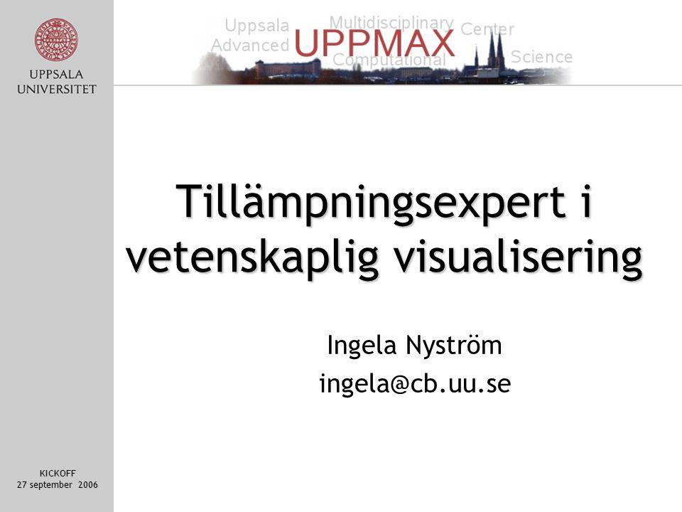 KICKOFF 27 september 2006 Tillämpningsexpert i vetenskaplig visualisering Ingela Nyström ingela@cb.uu.se
