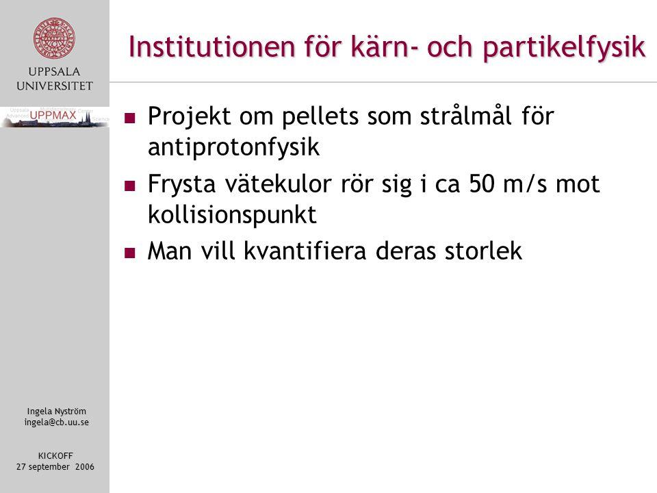 Ingela Nyström ingela@cb.uu.se KICKOFF 27 september 2006 Institutionen för kärn- och partikelfysik Projekt om pellets som strålmål för antiprotonfysik Frysta vätekulor rör sig i ca 50 m/s mot kollisionspunkt Man vill kvantifiera deras storlek