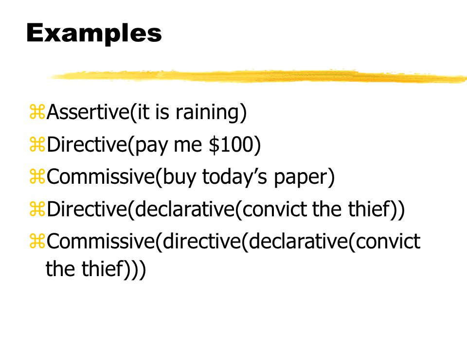 Examples zAssertive(it is raining) zDirective(pay me $100) zCommissive(buy today's paper) zDirective(declarative(convict the thief)) zCommissive(directive(declarative(convict the thief)))