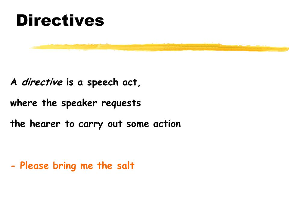 Directives A directive is a speech act, where the speaker requests the hearer to carry out some action - Please bring me the salt