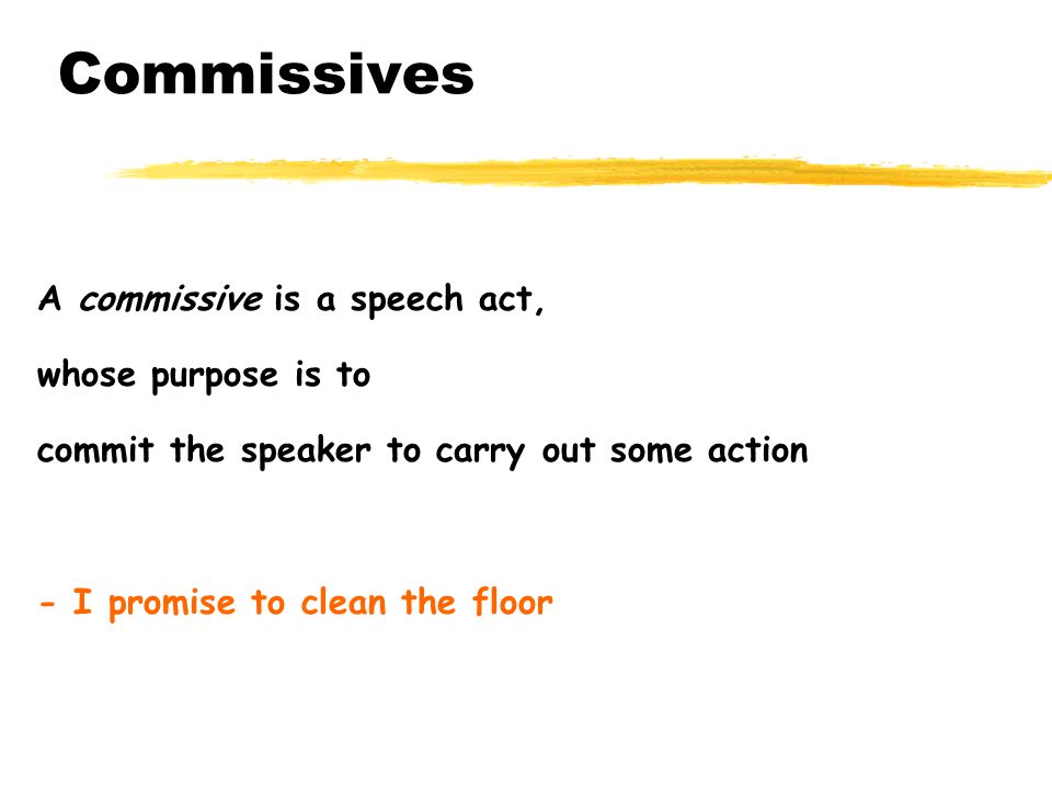 Commissives A commissive is a speech act, whose purpose is to commit the speaker to carry out some action - I promise to clean the floor