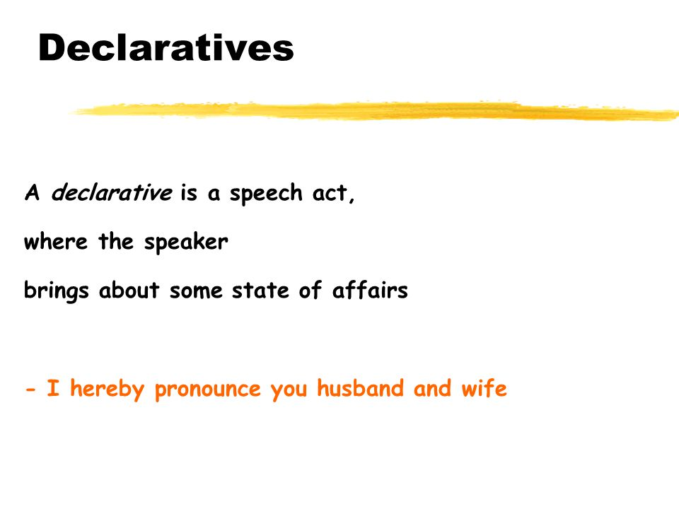 Declaratives A declarative is a speech act, where the speaker brings about some state of affairs - I hereby pronounce you husband and wife