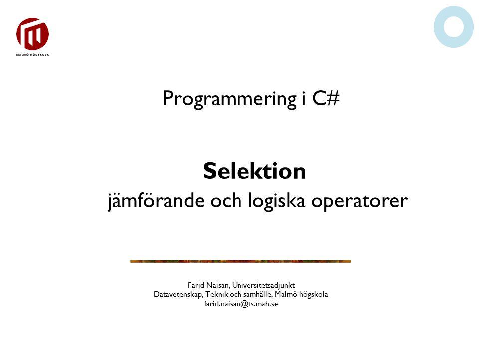 Programmering i C# Farid Naisan, Universitetsadjunkt Datavetenskap, Teknik och samhälle, Malmö högskola farid.naisan@ts.mah.se Selektion jämförande och logiska operatorer