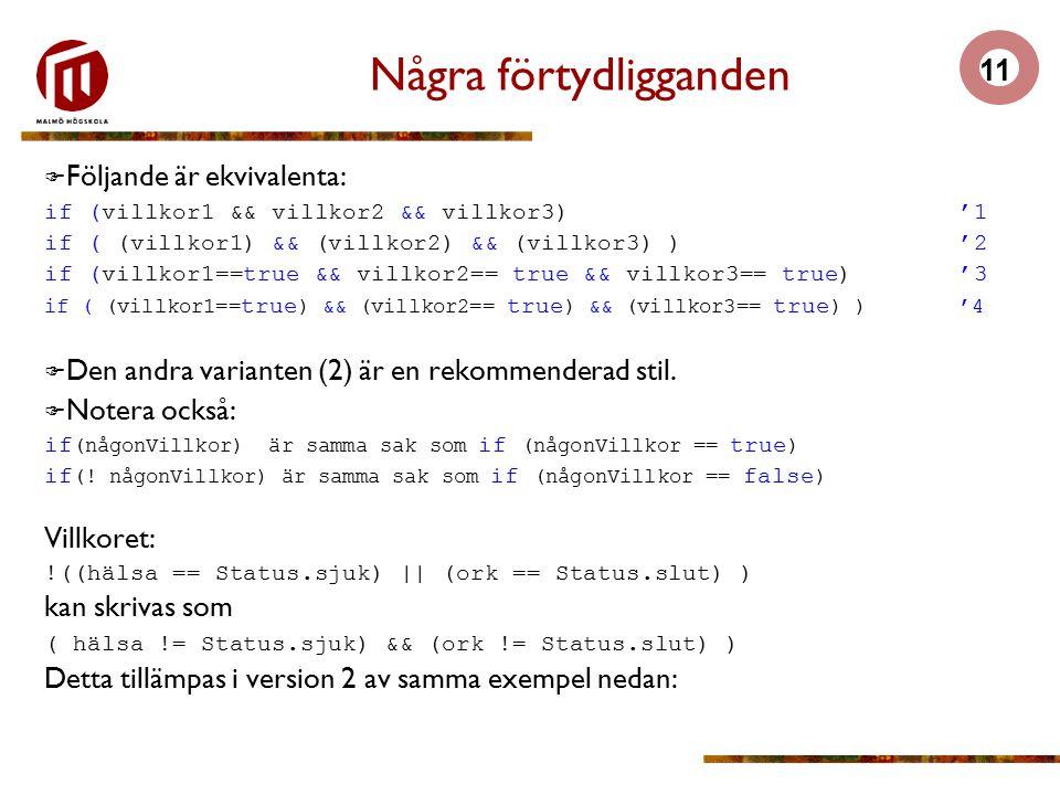 11 Några förtydligganden  Följande är ekvivalenta: if (villkor1 && villkor2 && villkor3)'1 if ( (villkor1) && (villkor2) && (villkor3) )'2 if (villkor1==true && villkor2== true && villkor3== true)'3 if ( (villkor1== true ) && (villkor2== true ) && (villkor3== true ) )'4  Den andra varianten (2) är en rekommenderad stil.