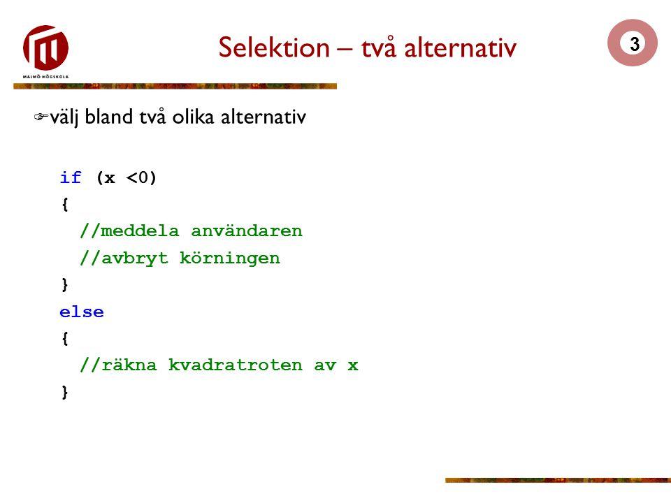 3 Selektion – två alternativ  välj bland två olika alternativ if (x <0) { //meddela användaren //avbryt körningen } else { //räkna kvadratroten av x }