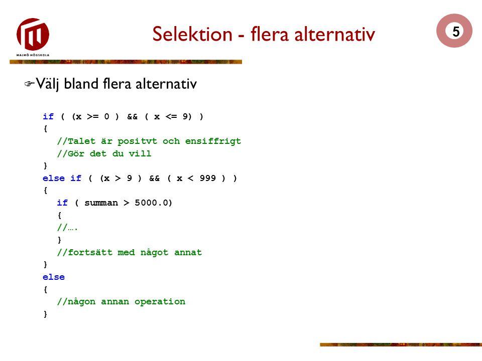 5 Selektion - flera alternativ  Välj bland flera alternativ if ( (x >= 0 ) && ( x <= 9) ) { //Talet är positvt och ensiffrigt //Gör det du vill } else if ( (x > 9 ) && ( x < 999 ) ) { if ( summan > 5000.0) { //….
