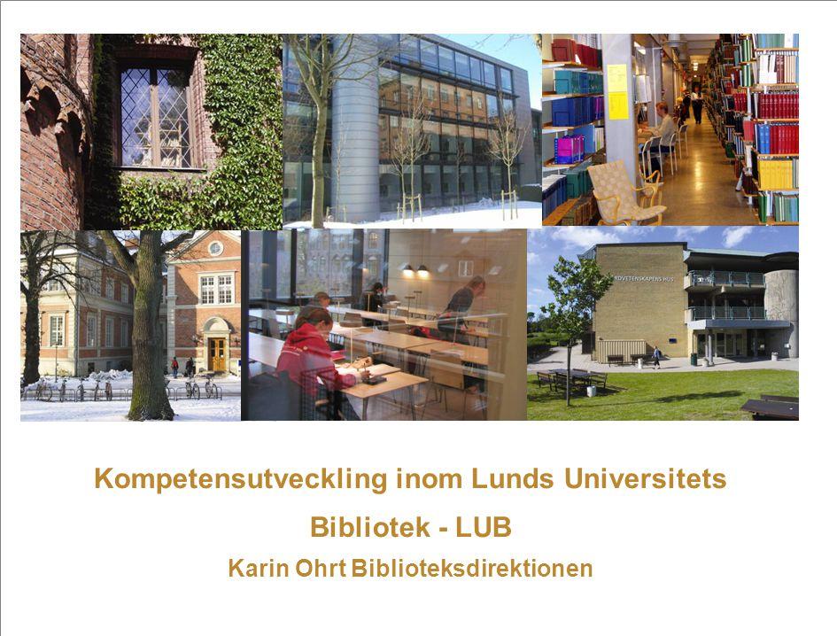 Kompetensutveckling inom Lunds Universitets Bibliotek - LUB Karin Ohrt Biblioteksdirektionen