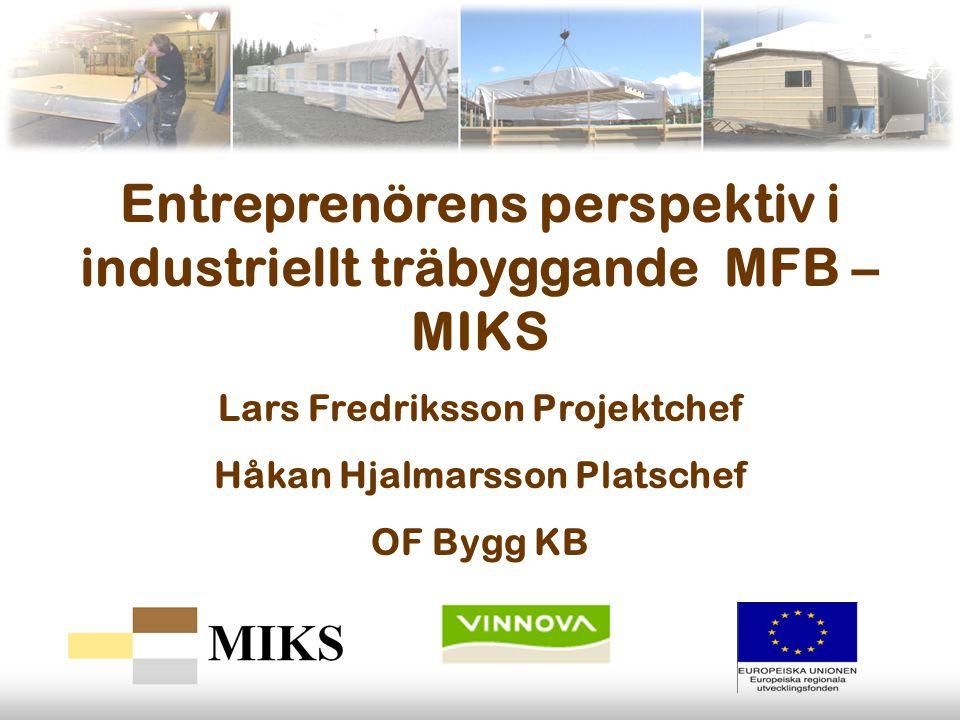 Entreprenörens perspektiv i industriellt träbyggande MFB – MIKS Lars Fredriksson Projektchef Håkan Hjalmarsson Platschef OF Bygg KB