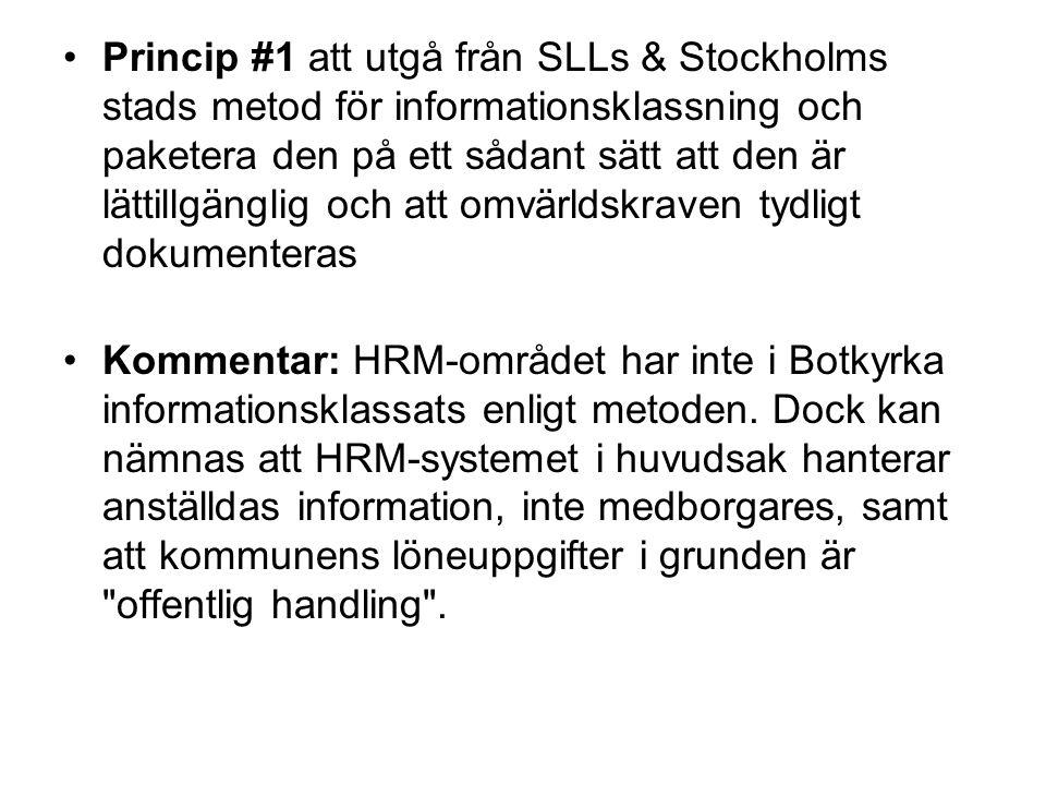 Princip #1 att utgå från SLLs & Stockholms stads metod för informationsklassning och paketera den på ett sådant sätt att den är lättillgänglig och att omvärldskraven tydligt dokumenteras Kommentar: HRM-området har inte i Botkyrka informationsklassats enligt metoden.