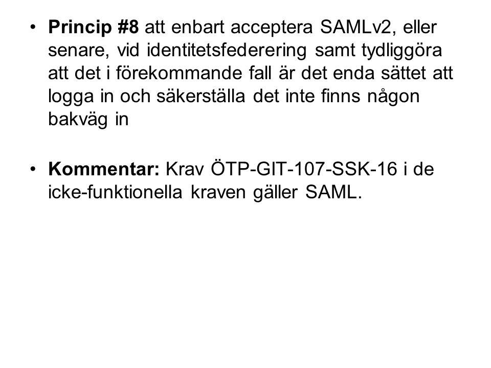 Princip #8 att enbart acceptera SAMLv2, eller senare, vid identitetsfederering samt tydliggöra att det i förekommande fall är det enda sättet att logga in och säkerställa det inte finns någon bakväg in Kommentar: Krav ÖTP-GIT-107-SSK-16 i de icke-funktionella kraven gäller SAML.