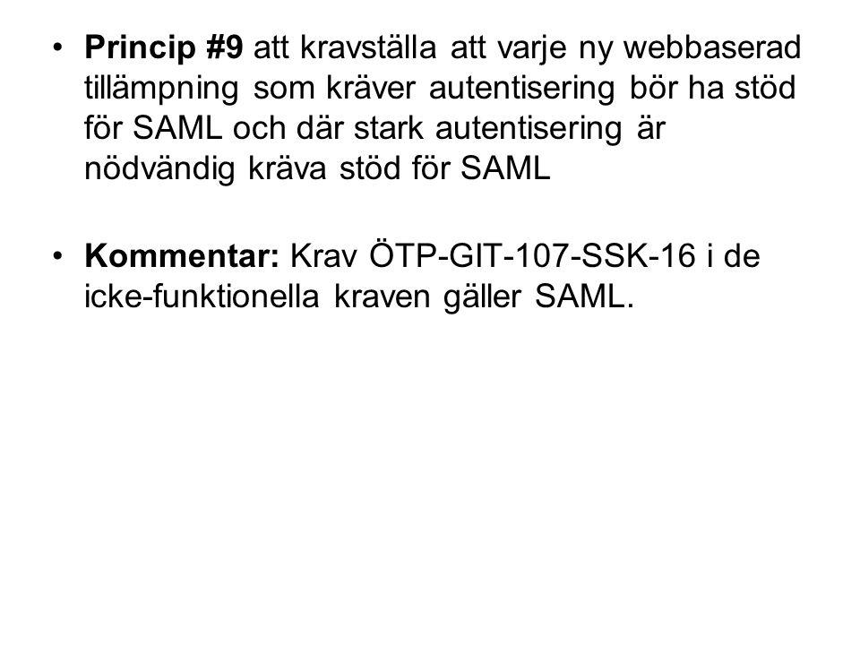 Princip #9 att kravställa att varje ny webbaserad tillämpning som kräver autentisering bör ha stöd för SAML och där stark autentisering är nödvändig kräva stöd för SAML Kommentar: Krav ÖTP-GIT-107-SSK-16 i de icke-funktionella kraven gäller SAML.
