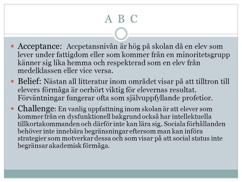 A B C Acceptance: Accpetansnivån är hög på skolan då en elev som lever under fattigdom eller som kommer från en minoritetsgrupp känner sig lika hemma och respekterad som en elev från medelklassen eller vice versa.