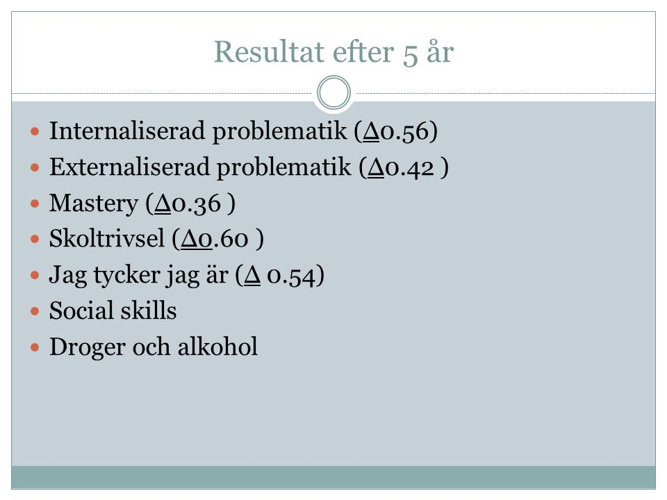 Resultat efter 5 år Internaliserad problematik (Δ0.56) Externaliserad problematik (Δ0.42 ) Mastery (Δ0.36 ) Skoltrivsel (Δ0.60 ) Jag tycker jag är (Δ 0.54) Social skills Droger och alkohol