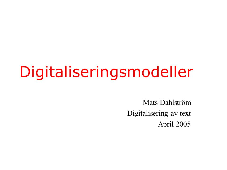 Digitaliseringsmodeller Mats Dahlström Digitalisering av text April 2005