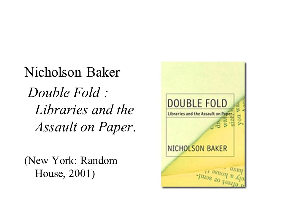 Nicholson Baker Double Fold : Libraries and the Assault on Paper. (New York: Random House, 2001)