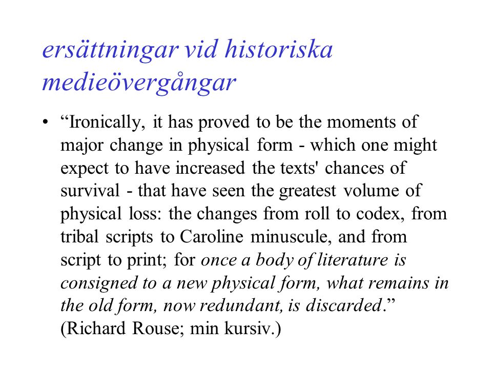 ersättningar vid historiska medieövergångar Ironically, it has proved to be the moments of major change in physical form - which one might expect to have increased the texts chances of survival - that have seen the greatest volume of physical loss: the changes from roll to codex, from tribal scripts to Caroline minuscule, and from script to print; for once a body of literature is consigned to a new physical form, what remains in the old form, now redundant, is discarded. (Richard Rouse; min kursiv.)