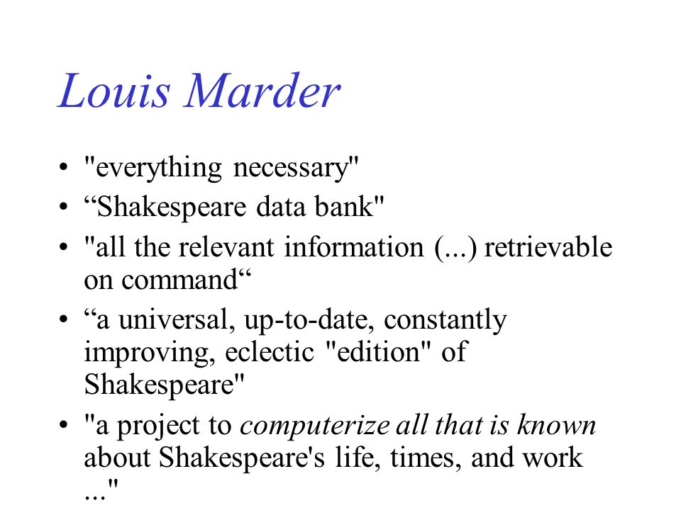 Louis Marder everything necessary Shakespeare data bank all the relevant information (...) retrievable on command a universal, up-to-date, constantly improving, eclectic edition of Shakespeare a project to computerize all that is known about Shakespeare s life, times, and work...