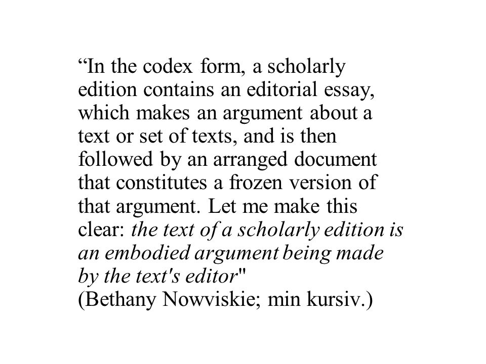In the codex form, a scholarly edition contains an editorial essay, which makes an argument about a text or set of texts, and is then followed by an arranged document that constitutes a frozen version of that argument.