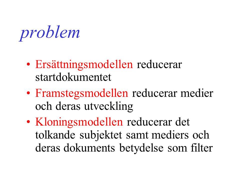 problem Ersättningsmodellen reducerar startdokumentet Framstegsmodellen reducerar medier och deras utveckling Kloningsmodellen reducerar det tolkande subjektet samt mediers och deras dokuments betydelse som filter