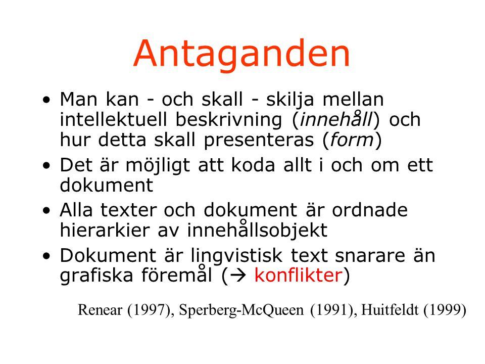 Antaganden Man kan - och skall - skilja mellan intellektuell beskrivning (innehåll) och hur detta skall presenteras (form) Det är möjligt att koda allt i och om ett dokument Alla texter och dokument är ordnade hierarkier av innehållsobjekt Dokument är lingvistisk text snarare än grafiska föremål (  konflikter) Renear (1997), Sperberg-McQueen (1991), Huitfeldt (1999)