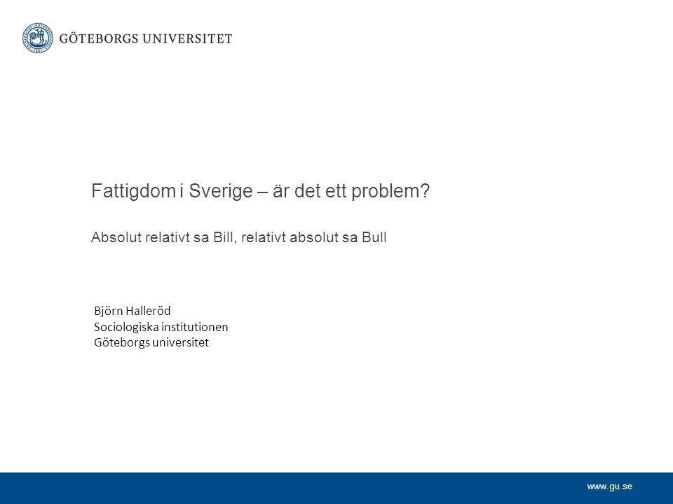 www.gu.se Absolut relativt sa Bill, relativt absolut sa Bull Fattigdom i Sverige – är det ett problem? Björn Halleröd Sociologiska institutionen Göteb