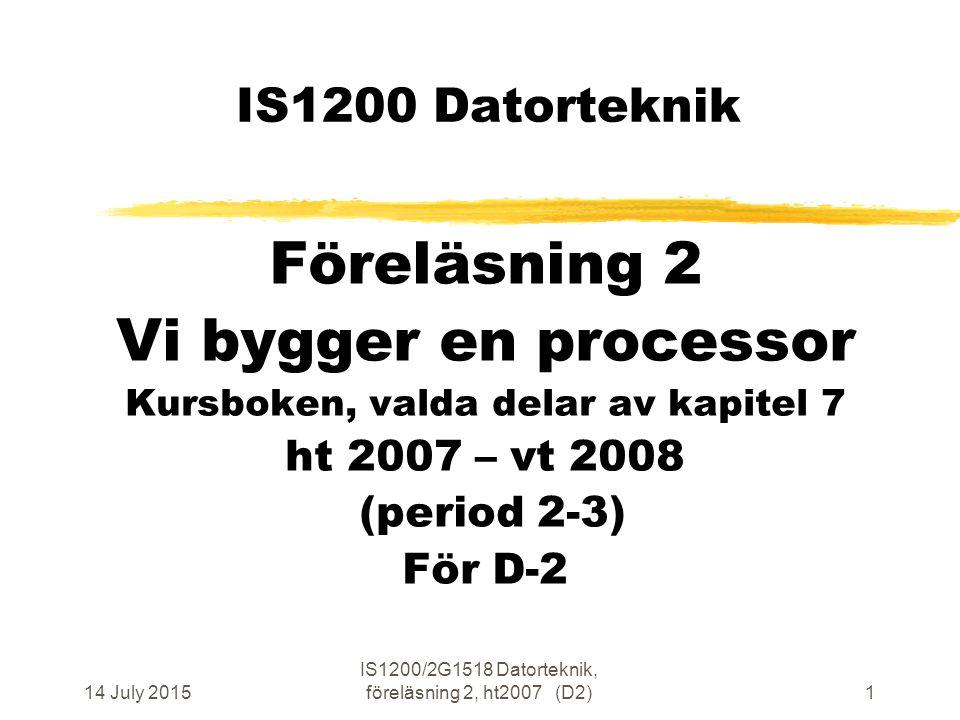 14 July 2015 IS1200/2G1518 Datorteknik, föreläsning 2, ht2007 (D2)1 IS1200 Datorteknik Föreläsning 2 Vi bygger en processor Kursboken, valda delar av kapitel 7 ht 2007 – vt 2008 (period 2-3) För D-2