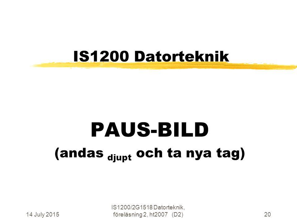 14 July 2015 IS1200/2G1518 Datorteknik, föreläsning 2, ht2007 (D2)20 IS1200 Datorteknik PAUS-BILD (andas djupt och ta nya tag)