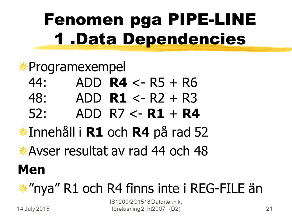 14 July 2015 IS1200/2G1518 Datorteknik, föreläsning 2, ht2007 (D2)21 Fenomen pga PIPE-LINE 1.Data Dependencies ¯Programexempel 44:ADD R4 <- R5 + R6 48