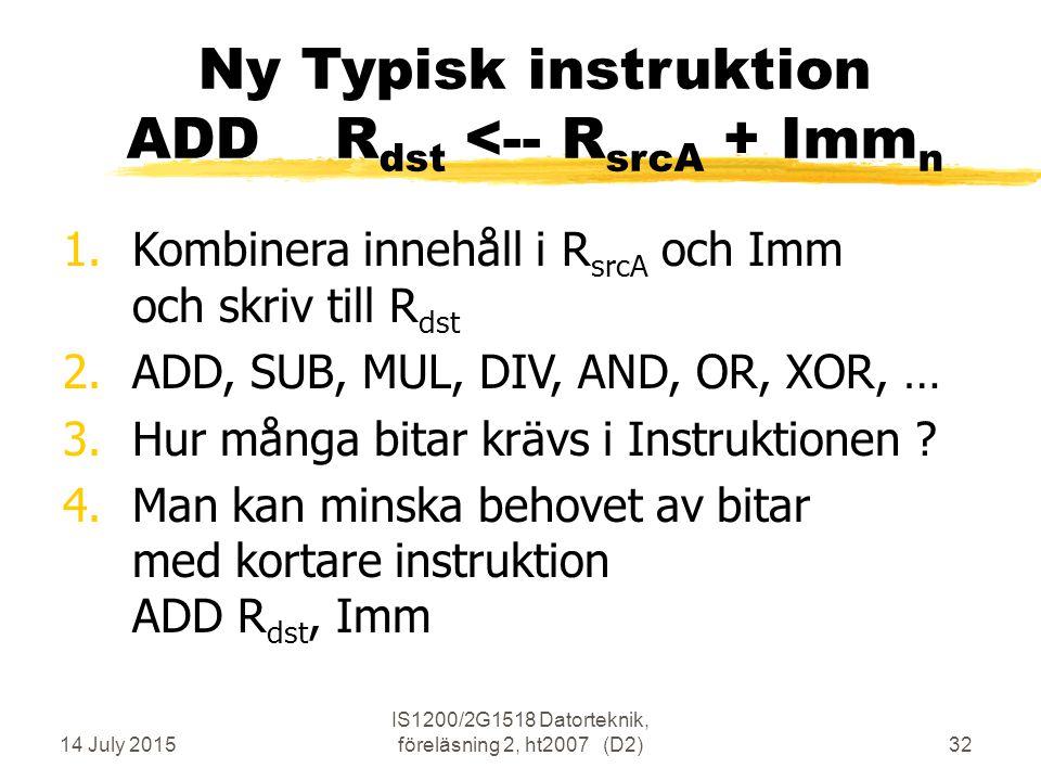 14 July 2015 IS1200/2G1518 Datorteknik, föreläsning 2, ht2007 (D2)32 Ny Typisk instruktion ADDR dst <-- R srcA + Imm n 1.Kombinera innehåll i R srcA och Imm och skriv till R dst 2.ADD, SUB, MUL, DIV, AND, OR, XOR, … 3.Hur många bitar krävs i Instruktionen .