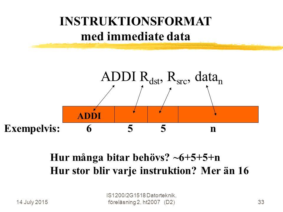 14 July 2015 IS1200/2G1518 Datorteknik, föreläsning 2, ht2007 (D2)33 ADDI R dst, R src, data n ADDI Hur många bitar behövs.
