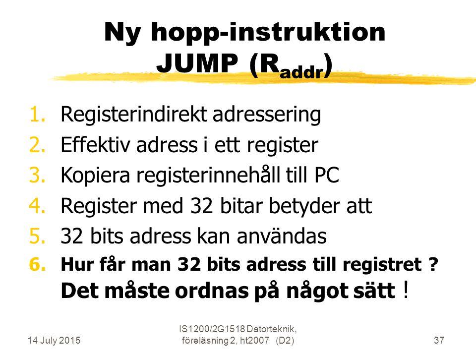 14 July 2015 IS1200/2G1518 Datorteknik, föreläsning 2, ht2007 (D2)37 Ny hopp-instruktion JUMP (R addr ) 1.Registerindirekt adressering 2.Effektiv adress i ett register 3.Kopiera registerinnehåll till PC 4.Register med 32 bitar betyder att 5.32 bits adress kan användas 6.Hur får man 32 bits adress till registret .