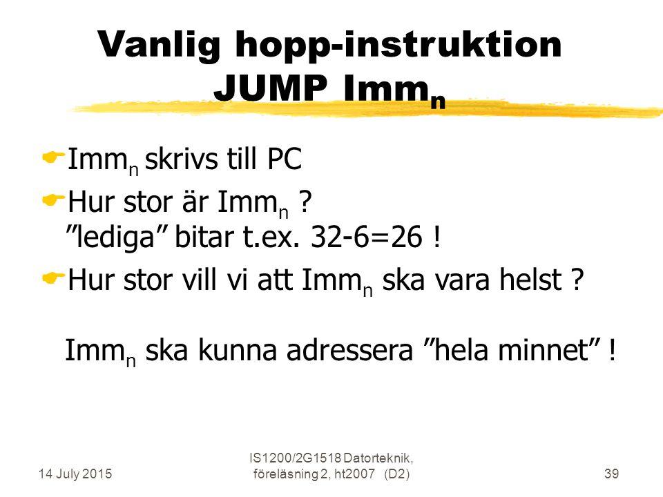 14 July 2015 IS1200/2G1518 Datorteknik, föreläsning 2, ht2007 (D2)39 Vanlig hopp-instruktion JUMP Imm n  Imm n skrivs till PC  Hur stor är Imm n .