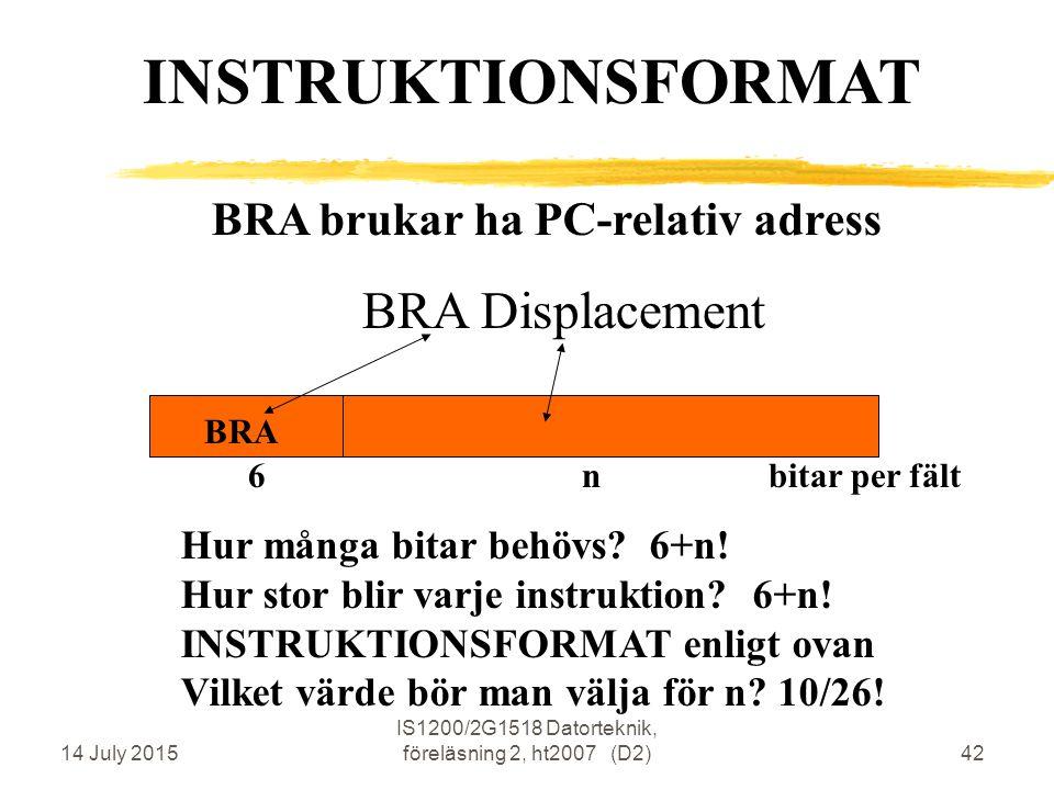 14 July 2015 IS1200/2G1518 Datorteknik, föreläsning 2, ht2007 (D2)42 BRA brukar ha PC-relativ adress BRA Displacement BRA INSTRUKTIONSFORMAT 6 n bitar per fält Hur många bitar behövs.