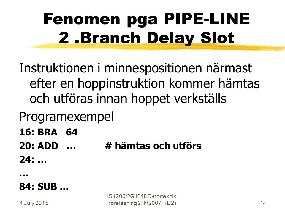 14 July 2015 IS1200/2G1518 Datorteknik, föreläsning 2, ht2007 (D2)44 Fenomen pga PIPE-LINE 2.Branch Delay Slot Instruktionen i minnespositionen närmas