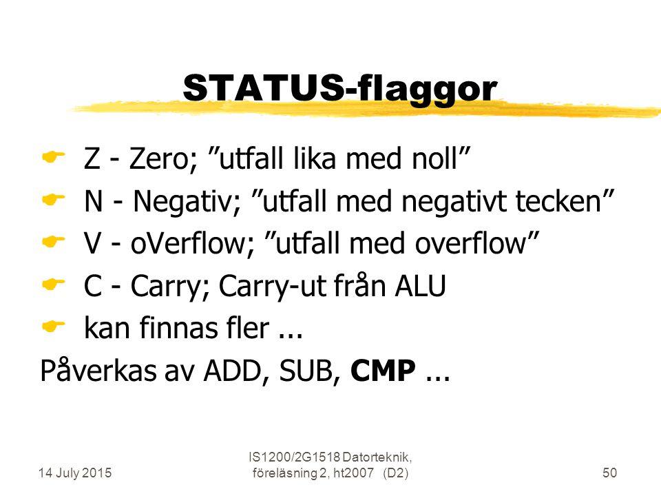 14 July 2015 IS1200/2G1518 Datorteknik, föreläsning 2, ht2007 (D2)50 STATUS-flaggor  Z - Zero; utfall lika med noll  N - Negativ; utfall med negativt tecken  V - oVerflow; utfall med overflow  C - Carry; Carry-ut från ALU  kan finnas fler...